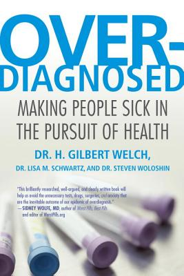 Overdiagnosed By Welch, H. Gilbert, M.D./ Schwartz, Lisa/ Woloshin, Steve